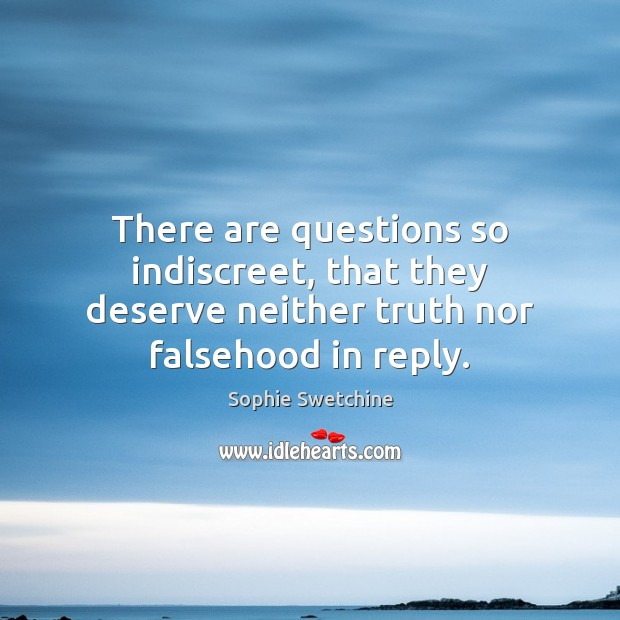 There are questions so indiscreet, that they deserve neither truth nor falsehood in reply. Sophie Swetchine Picture Quote