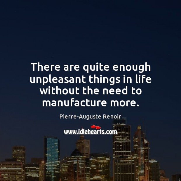 There are quite enough unpleasant things in life without the need to manufacture more. Pierre-Auguste Renoir Picture Quote