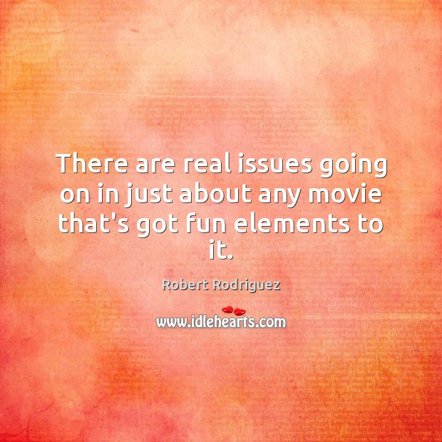 There are real issues going on in just about any movie that's got fun elements to it. Robert Rodriguez Picture Quote