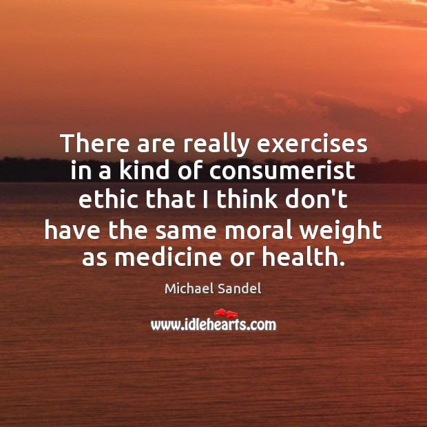 There are really exercises in a kind of consumerist ethic that I Michael Sandel Picture Quote