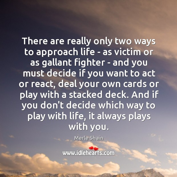 There are really only two ways to approach life – as victim Merle Shain Picture Quote