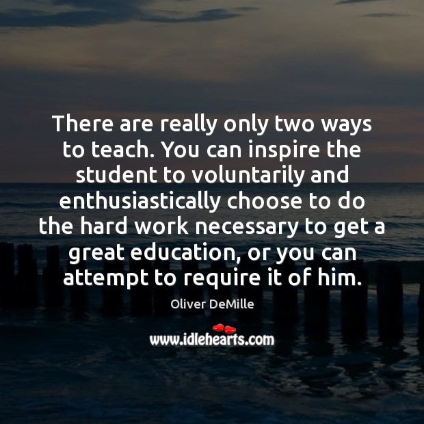 There are really only two ways to teach. You can inspire the Image