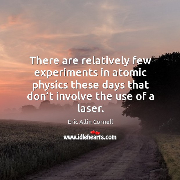There are relatively few experiments in atomic physics these days that don't involve the use of a laser. Image