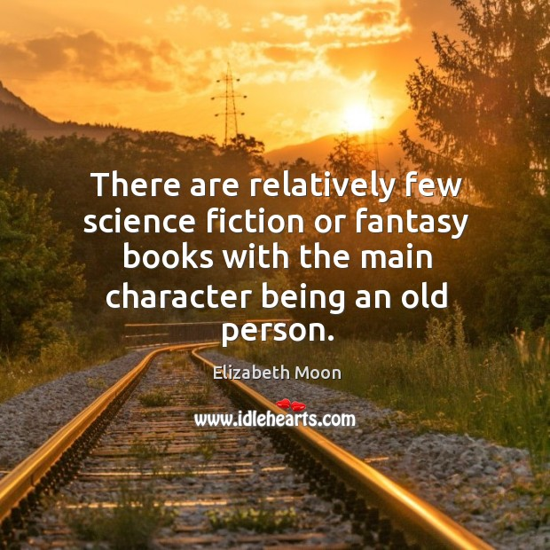 There are relatively few science fiction or fantasy books with the main character being an old person. Elizabeth Moon Picture Quote