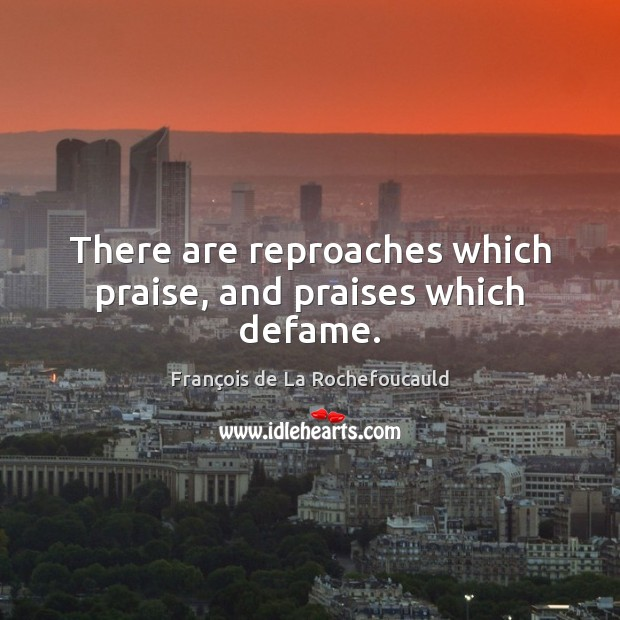 Image about There are reproaches which praise, and praises which defame.