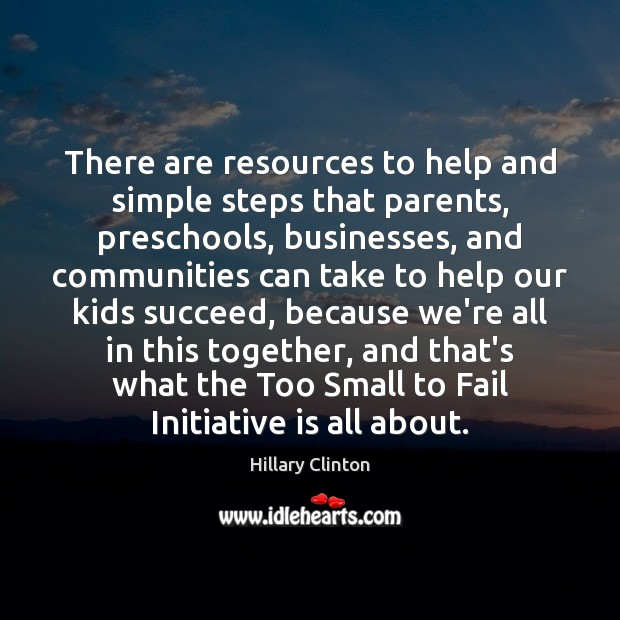 There are resources to help and simple steps that parents, preschools, businesses, Hillary Clinton Picture Quote