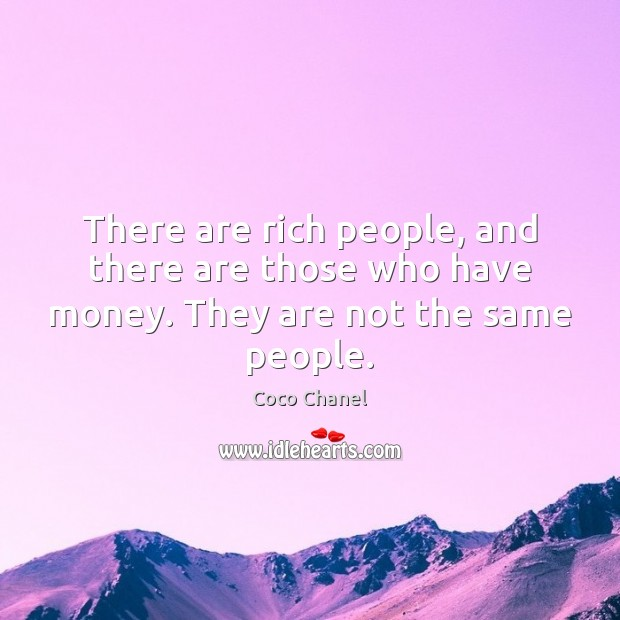 There are rich people, and there are those who have money. They are not the same people. Coco Chanel Picture Quote