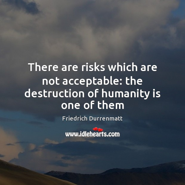 There are risks which are not acceptable: the destruction of humanity is one of them Friedrich Durrenmatt Picture Quote