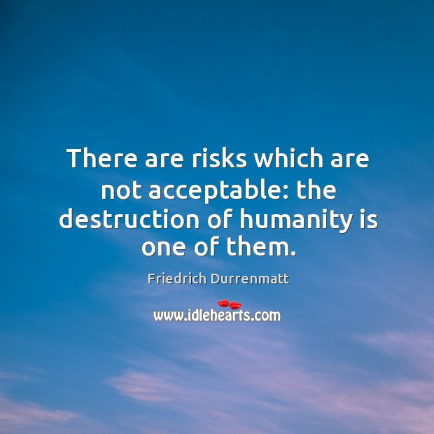 There are risks which are not acceptable: the destruction of humanity is one of them. Image