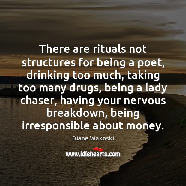 There are rituals not structures for being a poet, drinking too much, Image
