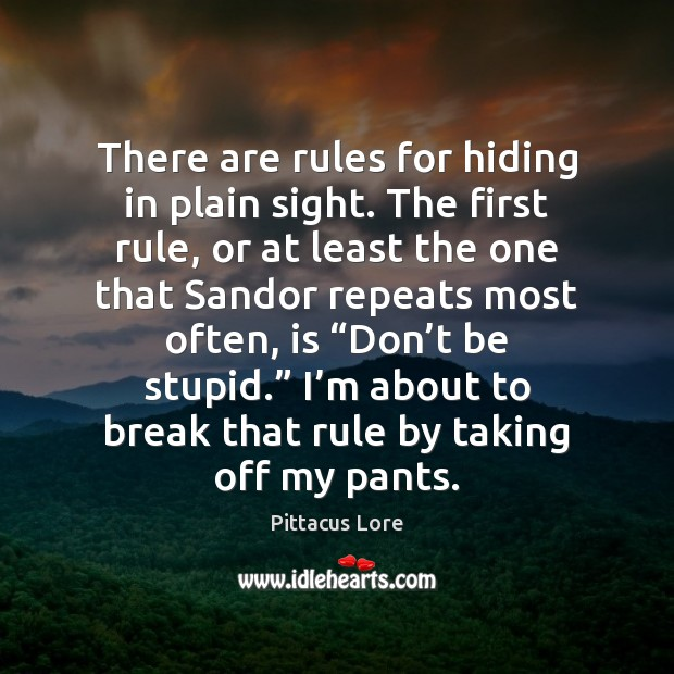 There are rules for hiding in plain sight. The first rule, or Pittacus Lore Picture Quote