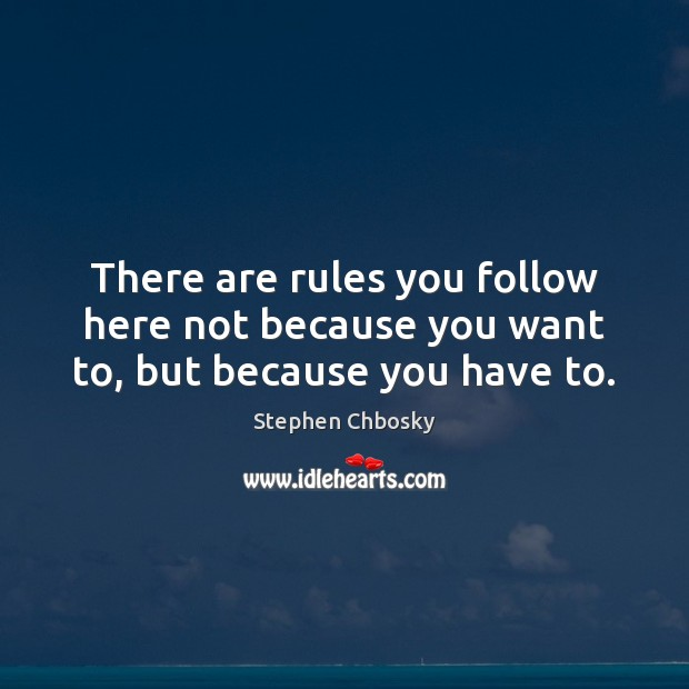 There are rules you follow here not because you want to, but because you have to. Stephen Chbosky Picture Quote