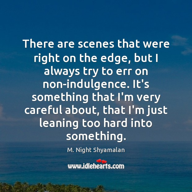 There are scenes that were right on the edge, but I always M. Night Shyamalan Picture Quote