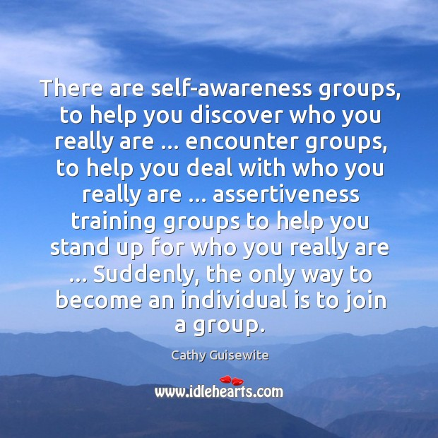 There are self-awareness groups, to help you discover who you really are … Cathy Guisewite Picture Quote