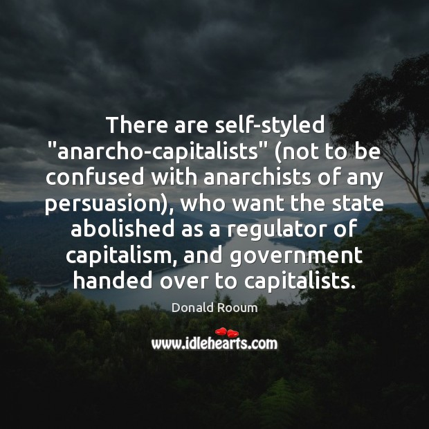 """There are self-styled """"anarcho-capitalists"""" (not to be confused with anarchists of any Image"""