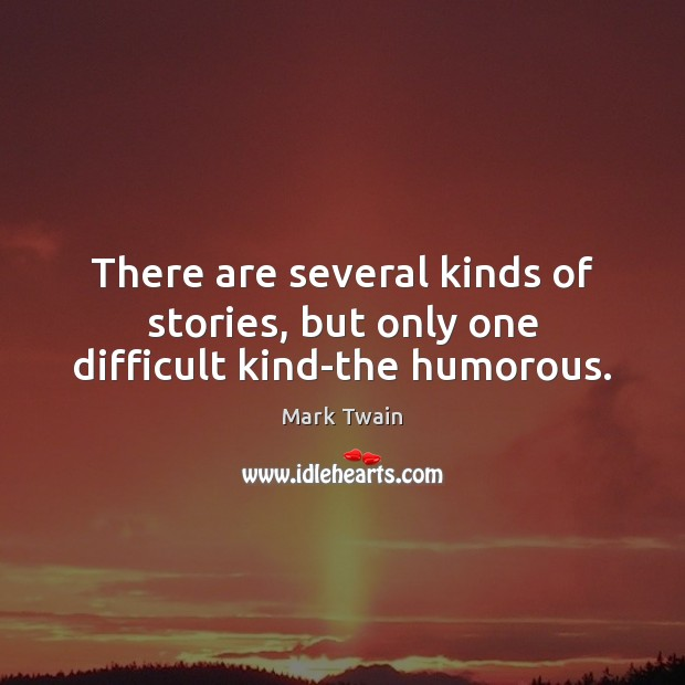 There are several kinds of stories, but only one difficult kind-the humorous. Mark Twain Picture Quote