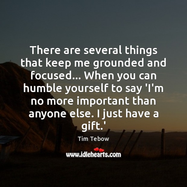 There are several things that keep me grounded and focused… When you Tim Tebow Picture Quote