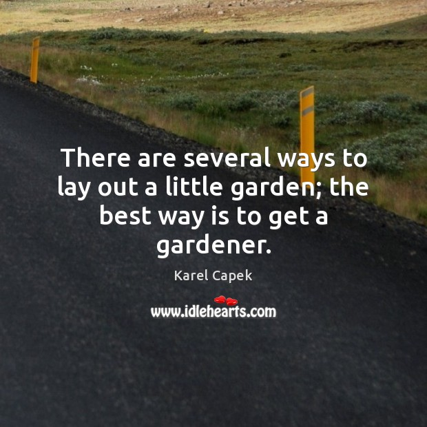 There are several ways to lay out a little garden; the best way is to get a gardener. Karel Capek Picture Quote
