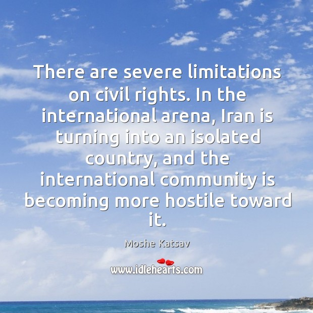 There are severe limitations on civil rights. In the international arena Moshe Katsav Picture Quote