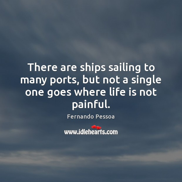 There are ships sailing to many ports, but not a single one Fernando Pessoa Picture Quote
