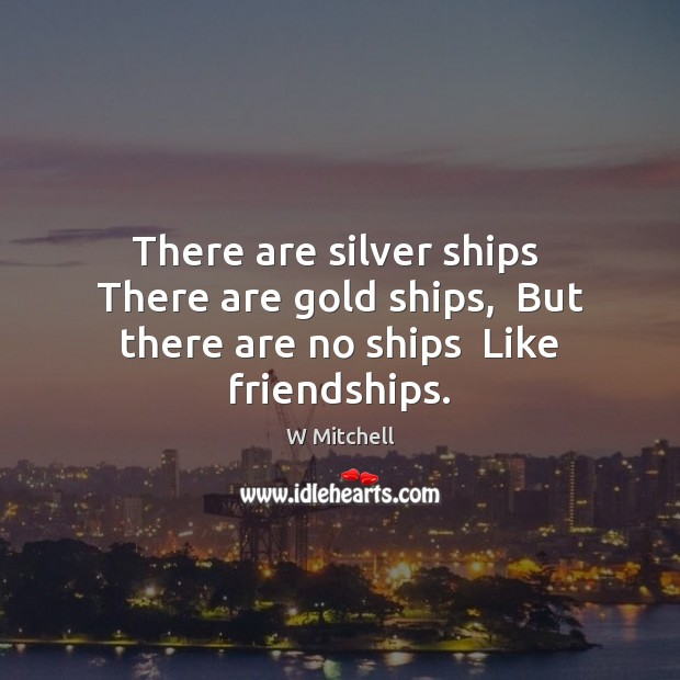 Image, There are silver ships  There are gold ships,  But there are no ships  Like friendships.
