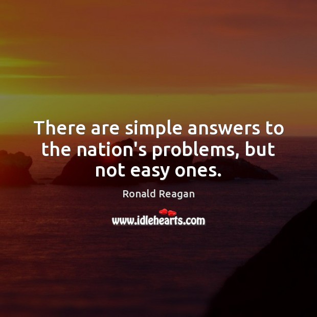 There are simple answers to the nation's problems, but not easy ones. Image