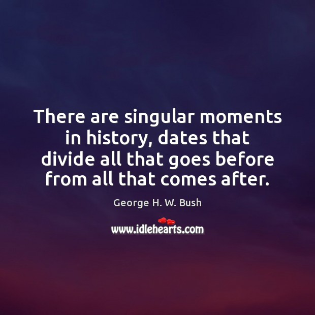 There are singular moments in history, dates that divide all that goes George H. W. Bush Picture Quote