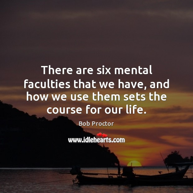 There are six mental faculties that we have, and how we use Bob Proctor Picture Quote