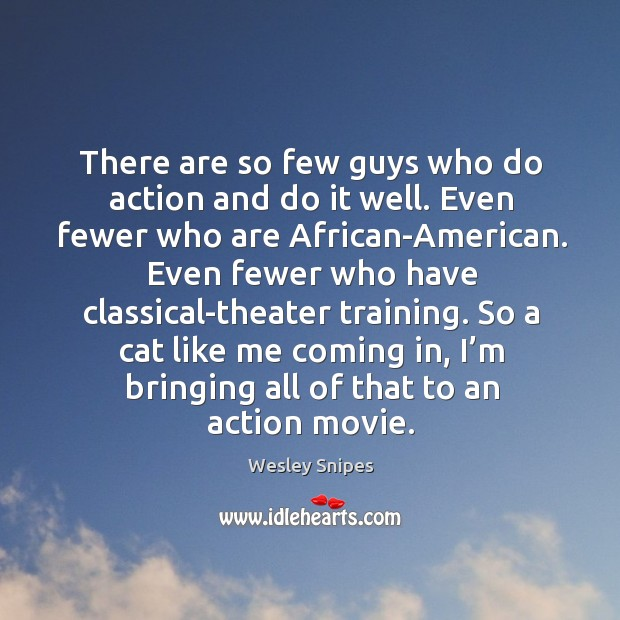 There are so few guys who do action and do it well. Even fewer who are african-american. Wesley Snipes Picture Quote