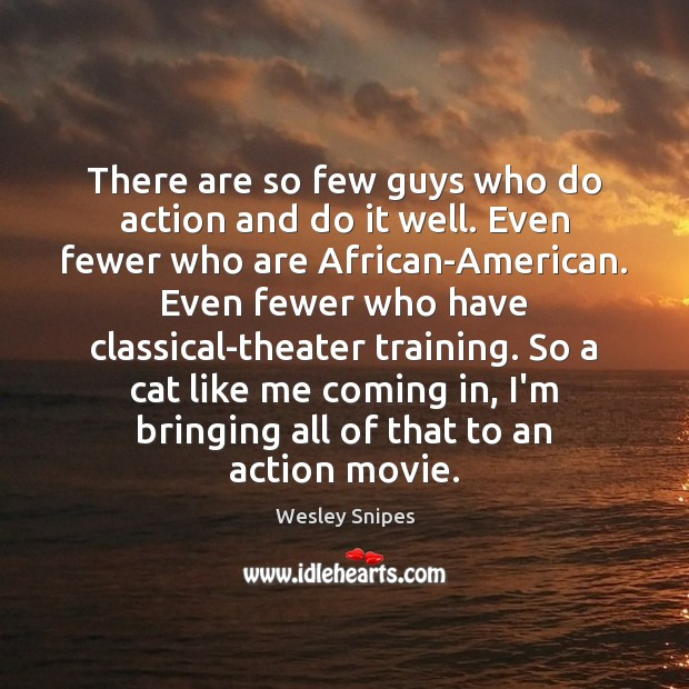 There are so few guys who do action and do it well. Wesley Snipes Picture Quote