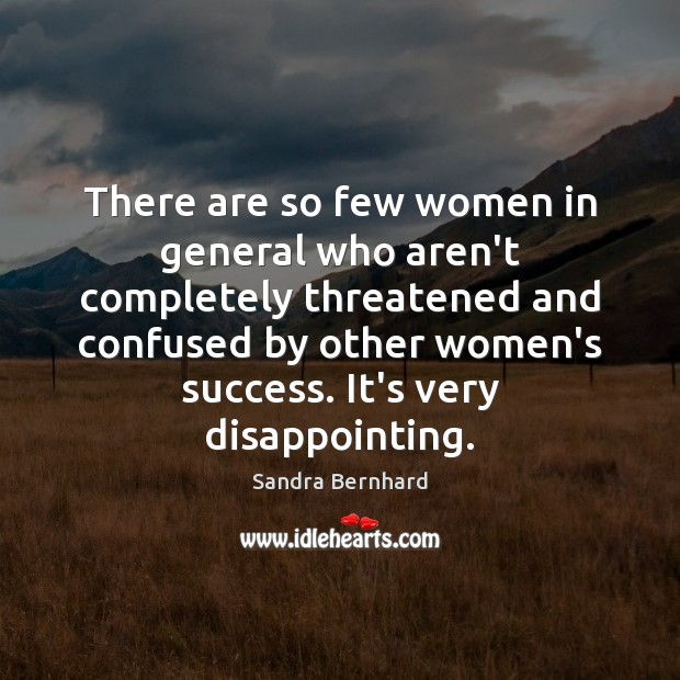 There are so few women in general who aren't completely threatened and Sandra Bernhard Picture Quote