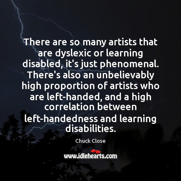 There are so many artists that are dyslexic or learning disabled, it's Chuck Close Picture Quote