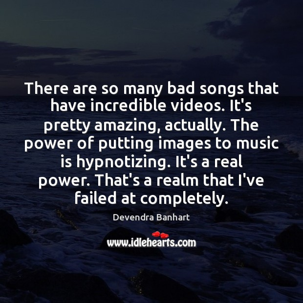 There are so many bad songs that have incredible videos. It's pretty Devendra Banhart Picture Quote