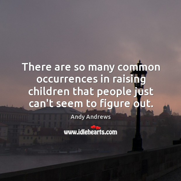 There are so many common occurrences in raising children that people just Image