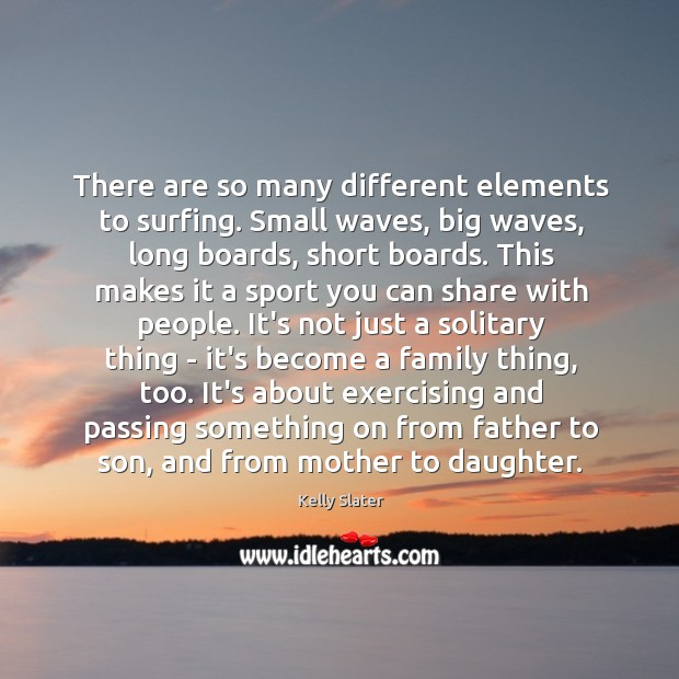 There are so many different elements to surfing. Small waves, big waves, Image