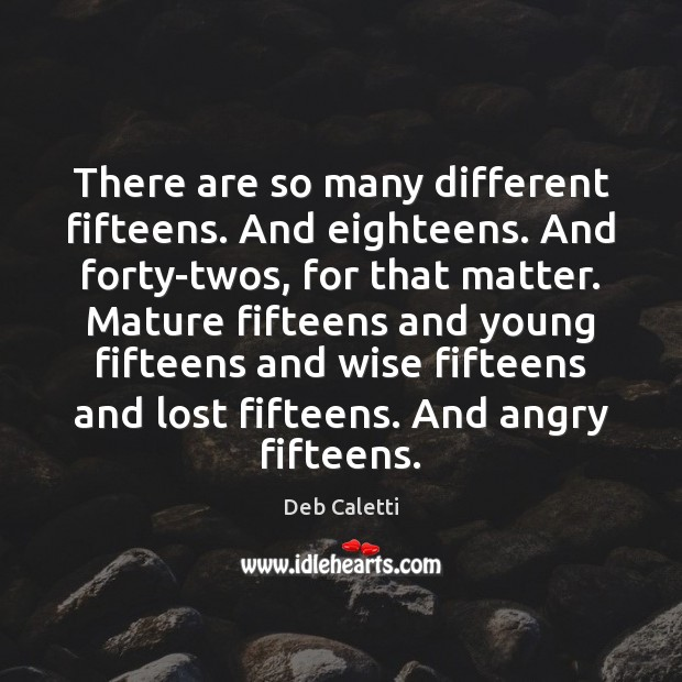 There are so many different fifteens. And eighteens. And forty-twos, for that Deb Caletti Picture Quote