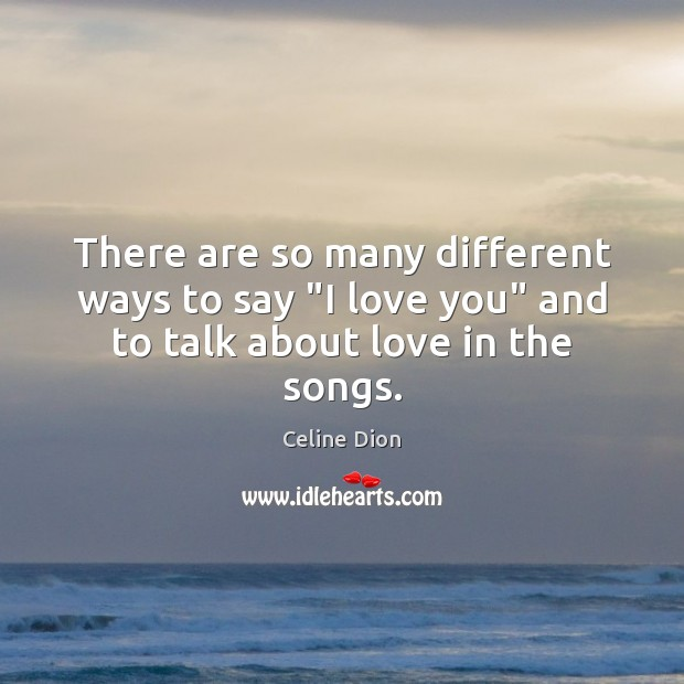 """There are so many different ways to say """"I love you"""" and to talk about love in the songs. Celine Dion Picture Quote"""