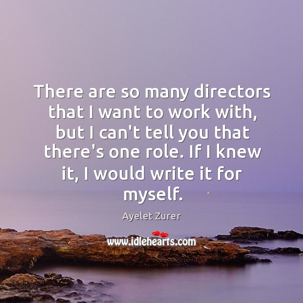 Image, There are so many directors that I want to work with, but