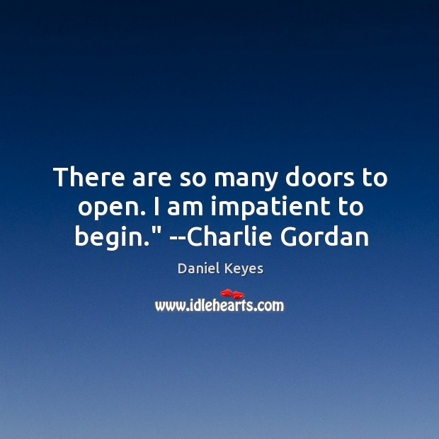 """There are so many doors to open. I am impatient to begin."""" –Charlie Gordan Daniel Keyes Picture Quote"""