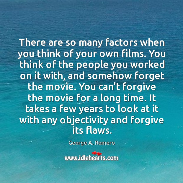 There are so many factors when you think of your own films. You think of the people you worked on it with George A. Romero Picture Quote