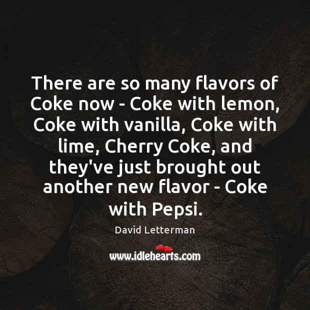There are so many flavors of Coke now – Coke with lemon, David Letterman Picture Quote