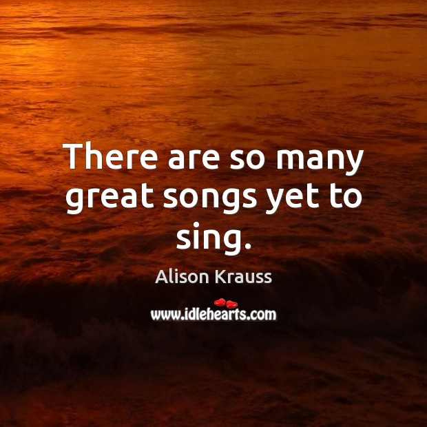 There are so many great songs yet to sing. Alison Krauss Picture Quote