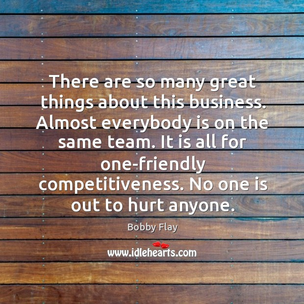 There are so many great things about this business. Almost everybody is on the same team. Bobby Flay Picture Quote