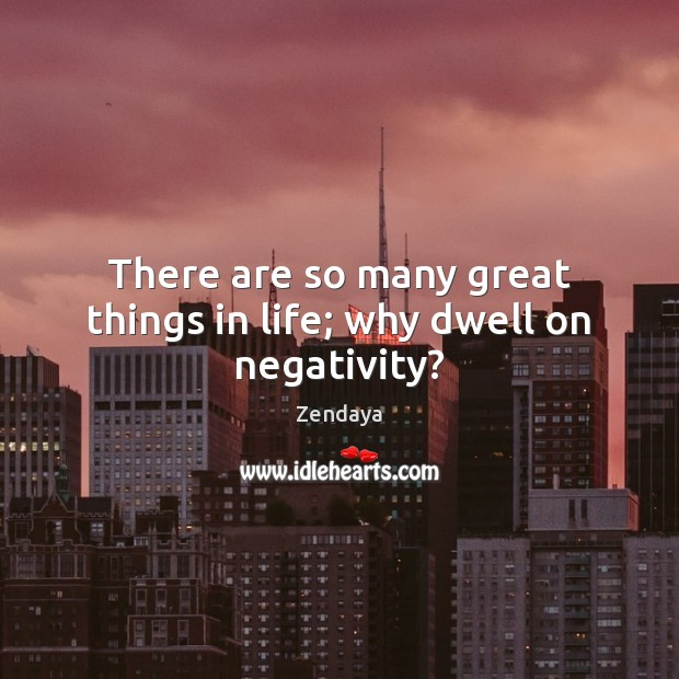 There are so many great things in life; why dwell on negativity? Zendaya Picture Quote
