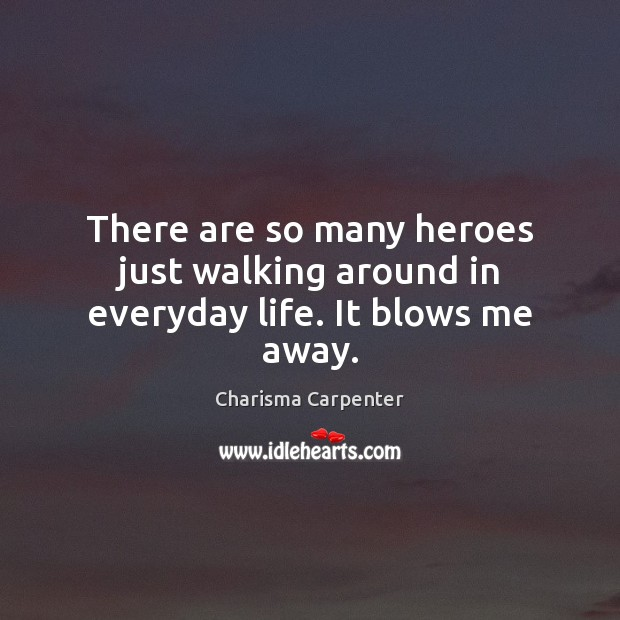 There are so many heroes just walking around in everyday life. It blows me away. Image
