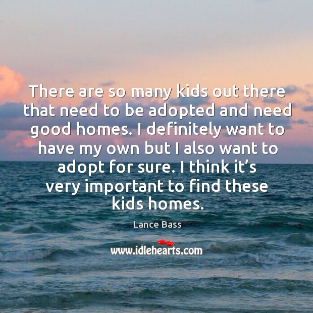 There are so many kids out there that need to be adopted and need good homes. Lance Bass Picture Quote
