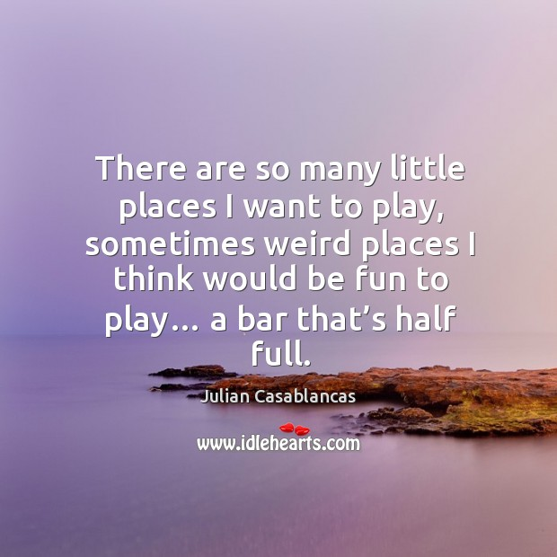 There are so many little places I want to play, sometimes weird places I think would be Julian Casablancas Picture Quote