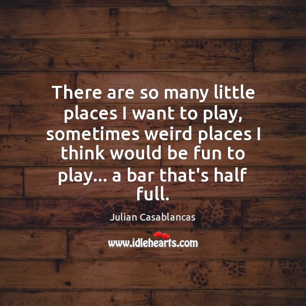 There are so many little places I want to play, sometimes weird Julian Casablancas Picture Quote