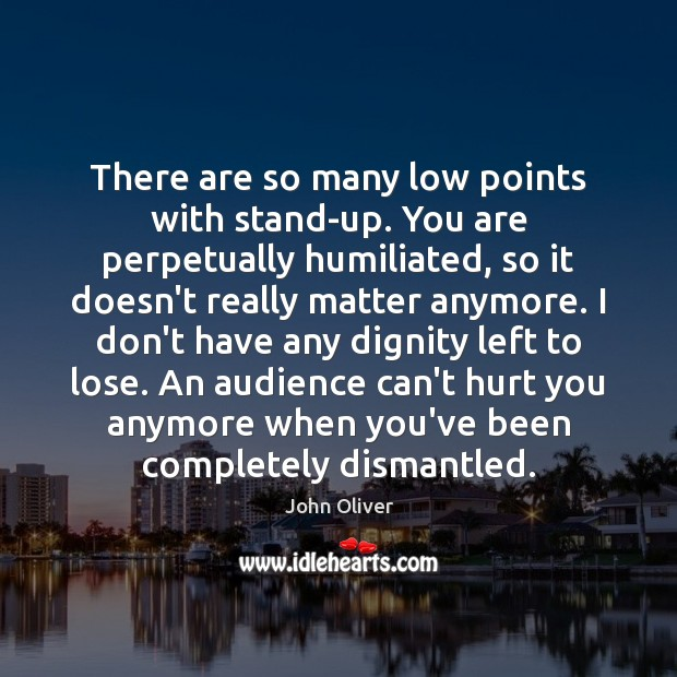 There are so many low points with stand-up. You are perpetually humiliated, John Oliver Picture Quote