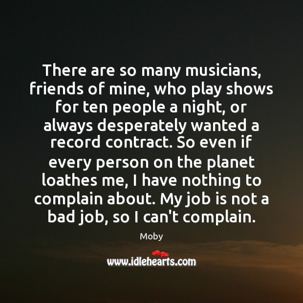 There are so many musicians, friends of mine, who play shows for Moby Picture Quote